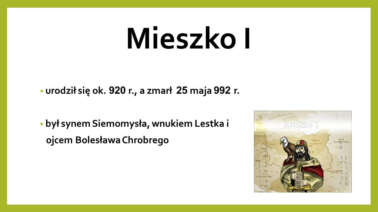 Mieszko I urodził się ok. 920 r., a zmarł 25 maja 992 r.