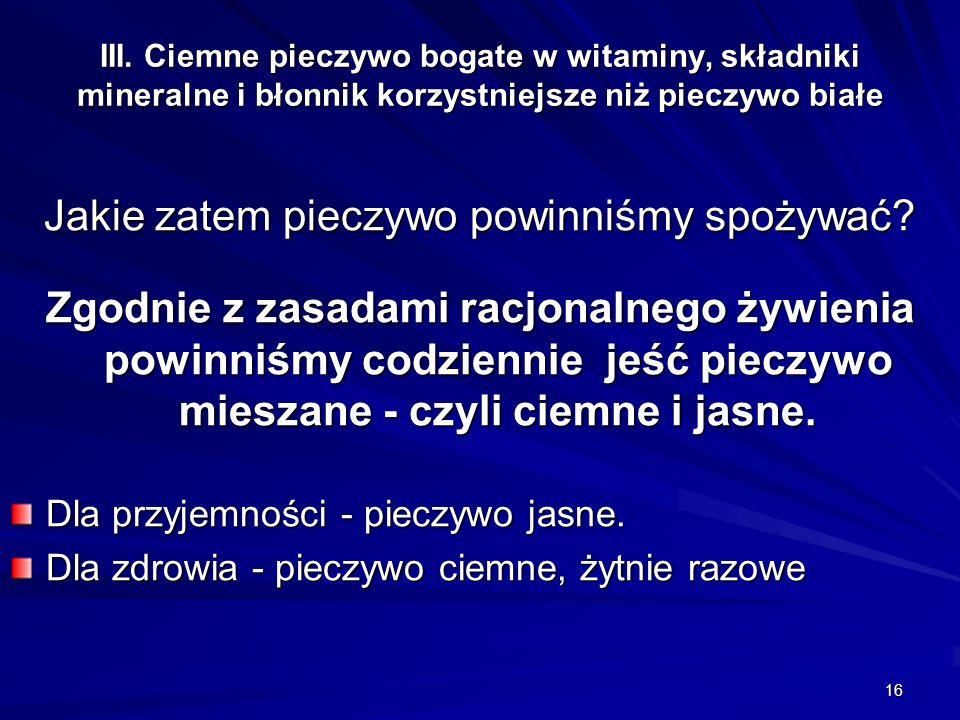 16 III. Ciemne pieczywo bogate w witaminy, składniki mineralne i błonnik korzystniejsze niż pieczywo białe Jakie zatem pieczywo powinniśmy spożywać? Z