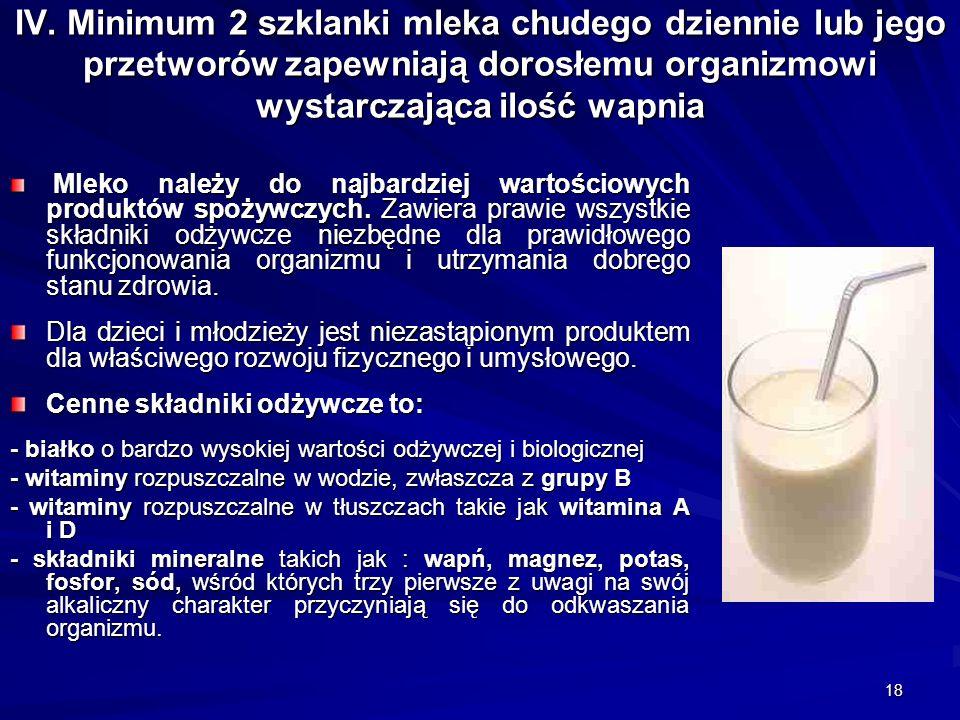 18 IV. Minimum 2 szklanki mleka chudego dziennie lub jego przetworów zapewniają dorosłemu organizmowi wystarczająca ilość wapnia Mleko należy do najba