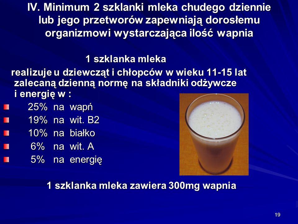 19 IV. Minimum 2 szklanki mleka chudego dziennie lub jego przetworów zapewniają dorosłemu organizmowi wystarczająca ilość wapnia 1 szklanka mleka 1 sz