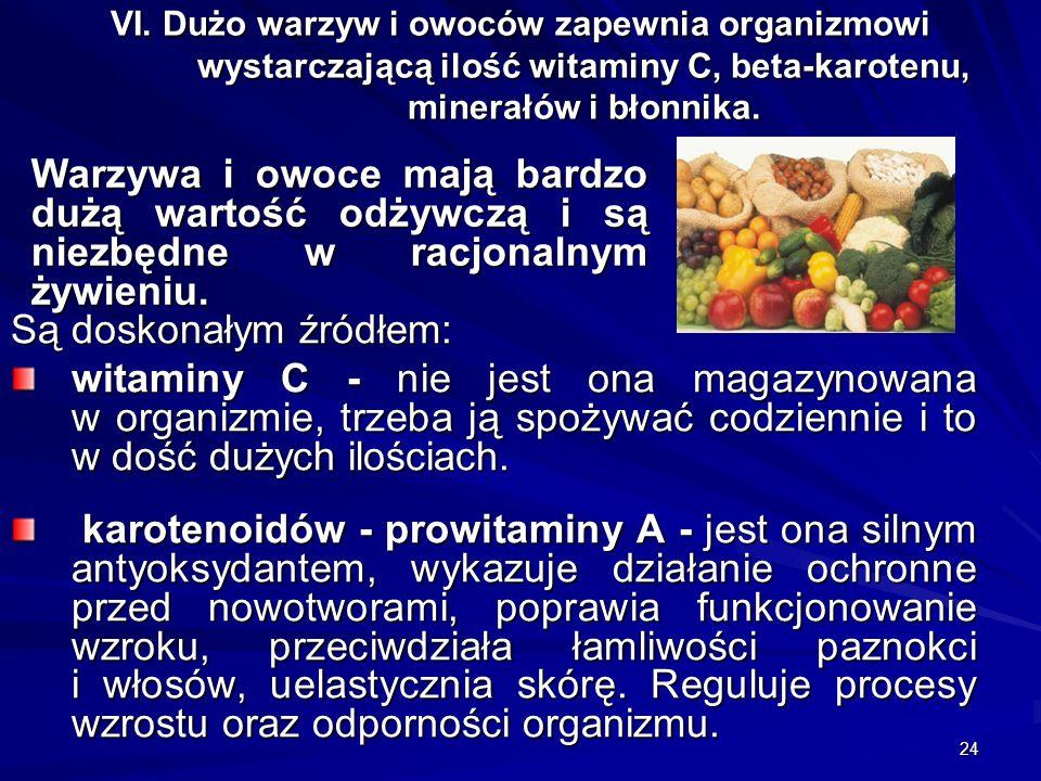 24 VI. Dużo warzyw i owoców zapewnia organizmowi wystarczającą ilość witaminy C, beta-karotenu, minerałów i błonnika. Są doskonałym źródłem: witaminy