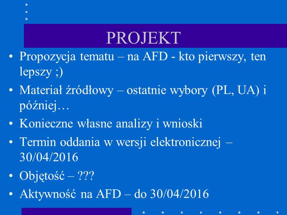PROJEKT Propozycja tematu – na AFD - kto pierwszy, ten lepszy ;) Materiał źródłowy – ostatnie wybory (PL, UA) i później… Konieczne własne analizy i wnioski Termin oddania w wersji elektronicznej – 30/04/2016 Objętość – .