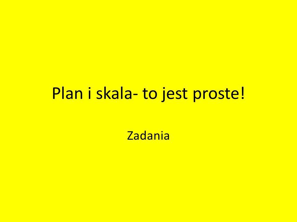 Plan i skala- to jest proste! Zadania