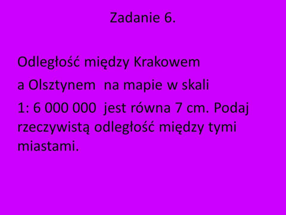 Zadanie 6.Odległość między Krakowem a Olsztynem na mapie w skali 1: 6 000 000 jest równa 7 cm.