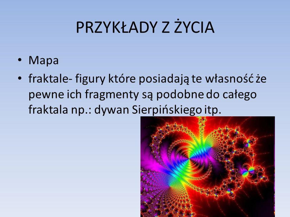 PRZYKŁADY Z ŻYCIA Mapa fraktale- figury które posiadają te własność że pewne ich fragmenty są podobne do całego fraktala np.: dywan Sierpińskiego itp.