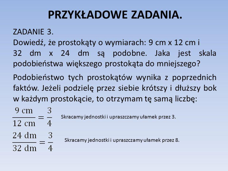 PRZYKŁADOWE ZADANIA. ZADANIE 3. Dowiedź, że prostokąty o wymiarach: 9 cm x 12 cm i 32 dm x 24 dm są podobne. Jaka jest skala podobieństwa większego pr