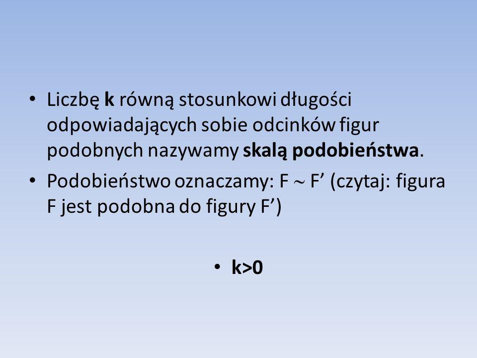 Liczbę k równą stosunkowi długości odpowiadających sobie odcinków figur podobnych nazywamy skalą podobieństwa. Podobieństwo oznaczamy: F  F' (czytaj: