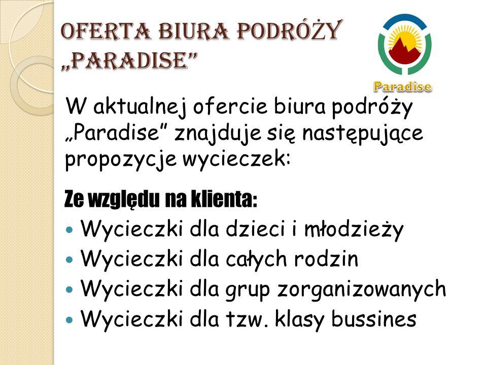 """OFERTA BIURA PODRÓ Ż Y """"PARADISE W aktualnej ofercie biura podróży """"Paradise znajduje się następujące propozycje wycieczek: Ze względu na klienta: Wycieczki dla dzieci i młodzieży Wycieczki dla całych rodzin Wycieczki dla grup zorganizowanych Wycieczki dla tzw."""