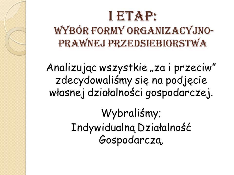 """I ETAP: Wybór formy organizacyjno- prawnej przedsiEbiorstwa Analizując wszystkie """"za i przeciw zdecydowaliśmy się na podjęcie własnej działalności gospodarczej."""