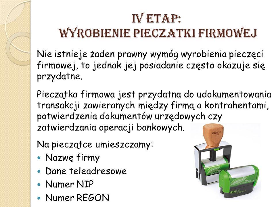 IV ETAP: Wyrobienie pieczatki firmowej Nie istnieje żaden prawny wymóg wyrobienia pieczęci firmowej, to jednak jej posiadanie często okazuje się przydatne.