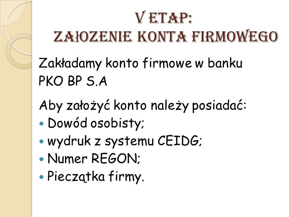 V ETAP: Za ł ozenie konta firmowego Zakładamy konto firmowe w banku PKO BP S.A Aby założyć konto należy posiadać: Dowód osobisty; wydruk z systemu CEI