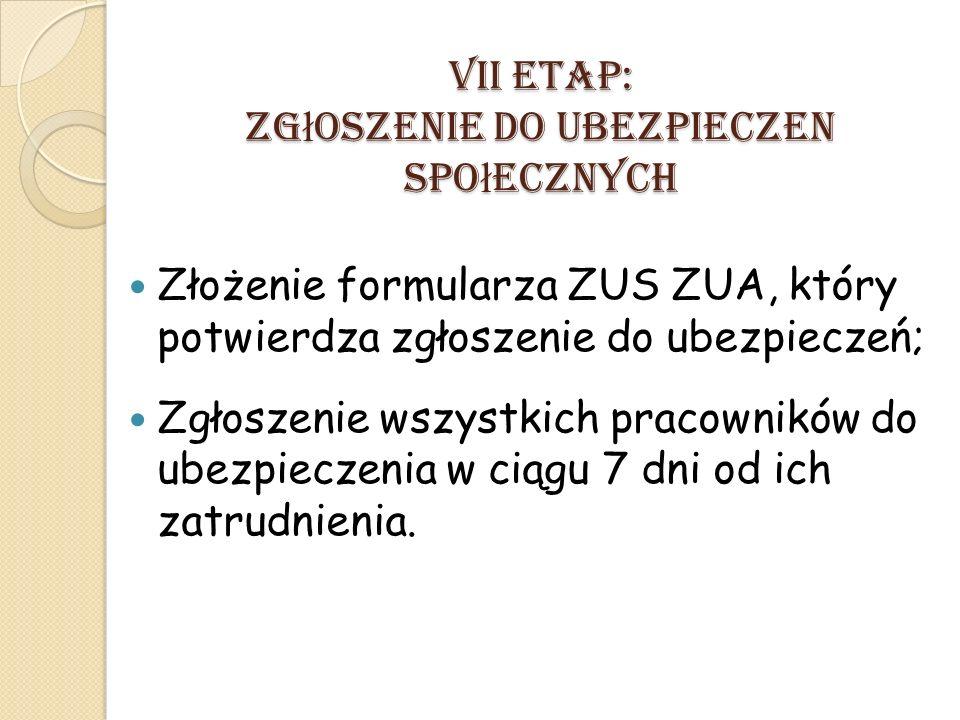VII ETAP: Zg ł oszenie do ubezpieczen spo ł ecznych Złożenie formularza ZUS ZUA, który potwierdza zgłoszenie do ubezpieczeń; Zgłoszenie wszystkich pracowników do ubezpieczenia w ciągu 7 dni od ich zatrudnienia.