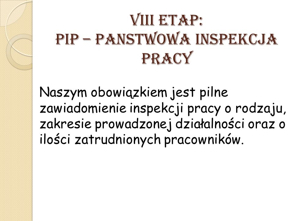 VIII ETAP: PIP – Panstwowa Inspekcja Pracy Naszym obowiązkiem jest pilne zawiadomienie inspekcji pracy o rodzaju, zakresie prowadzonej działalności oraz o ilości zatrudnionych pracowników.