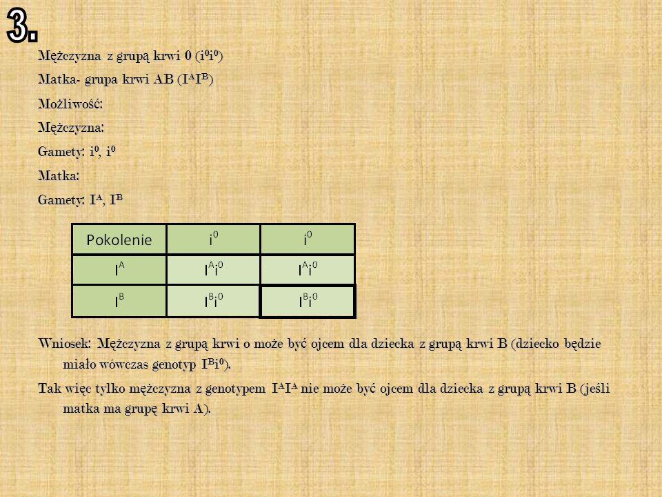 M ęż czyzna z grup ą krwi 0 (i 0 i 0 )  Matka- grupa krwi AB (I A I B )  Mo ż liwo ść : M ęż czyzna: Gamety: i 0, i 0 Matka: Gamety: I A, I B Wniosek: M ęż czyzna z grup ą krwi o mo ż e by ć ojcem dla dziecka z grup ą krwi B (dziecko b ę dzie mia ł o wówczas genotyp I B i 0 ).