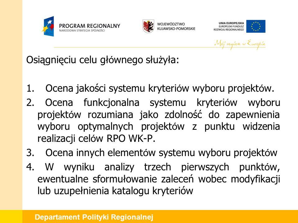 Departament Polityki Regionalnej Osiągnięciu celu gł ó wnego służyła: 1. Ocena jakości systemu kryteri ó w wyboru projekt ó w. 2. Ocena funkcjonalna s