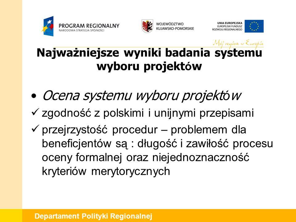 Departament Polityki Regionalnej Najważniejsze wyniki badania systemu wyboru projekt ó w Ocena systemu wyboru projekt ó w zgodność z polskimi i unijnymi przepisami przejrzystość procedur – problemem dla beneficjentów są : długość i zawiłość procesu oceny formalnej oraz niejednoznaczność kryteriów merytorycznych