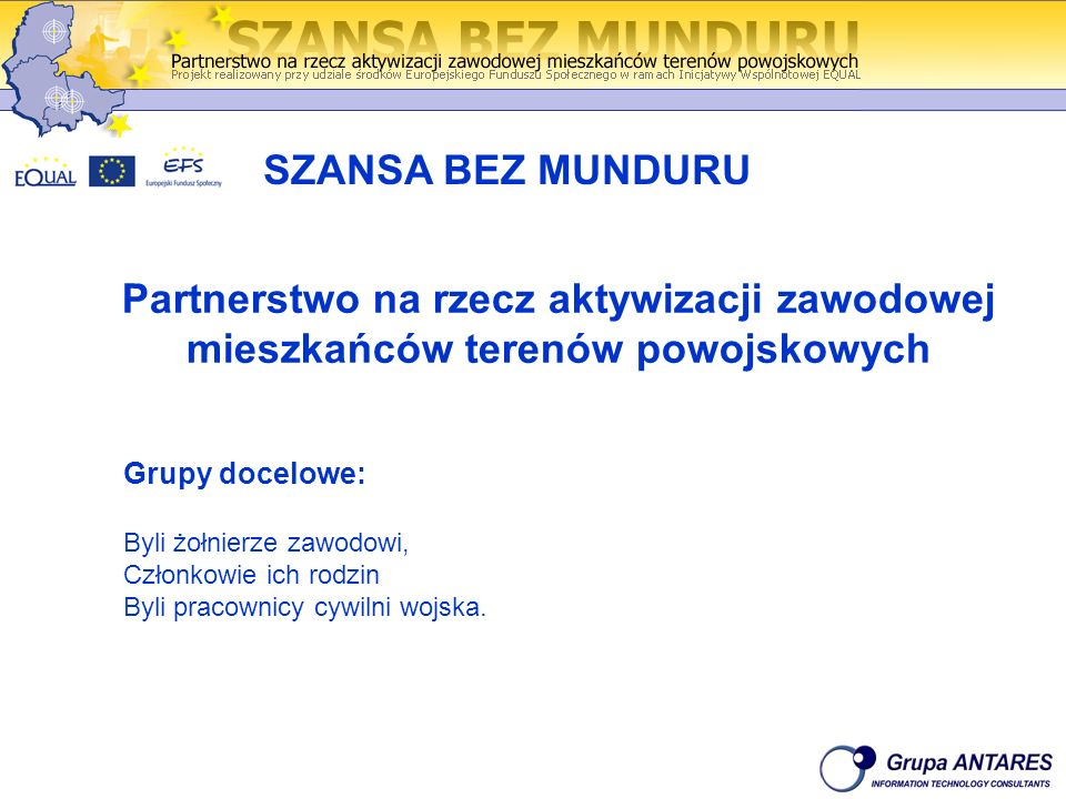 Partnerstwo na rzecz aktywizacji zawodowej mieszkańców terenów powojskowych SZANSA BEZ MUNDURU Grupy docelowe: Byli żołnierze zawodowi, Członkowie ich rodzin Byli pracownicy cywilni wojska.