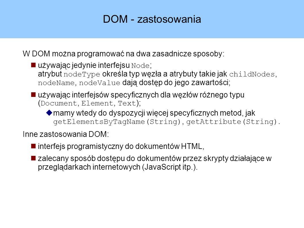 DOM - zastosowania W DOM można programować na dwa zasadnicze sposoby: używając jedynie interfejsu Node ; atrybut nodeType określa typ węzła a atrybuty takie jak childNodes, nodeName, nodeValue dają dostęp do jego zawartości; używając interfejsów specyficznych dla węzłów różnego typu ( Document, Element, Text );  mamy wtedy do dyspozycji więcej specyficznych metod, jak getElementsByTagName(String), getAttribute(String).
