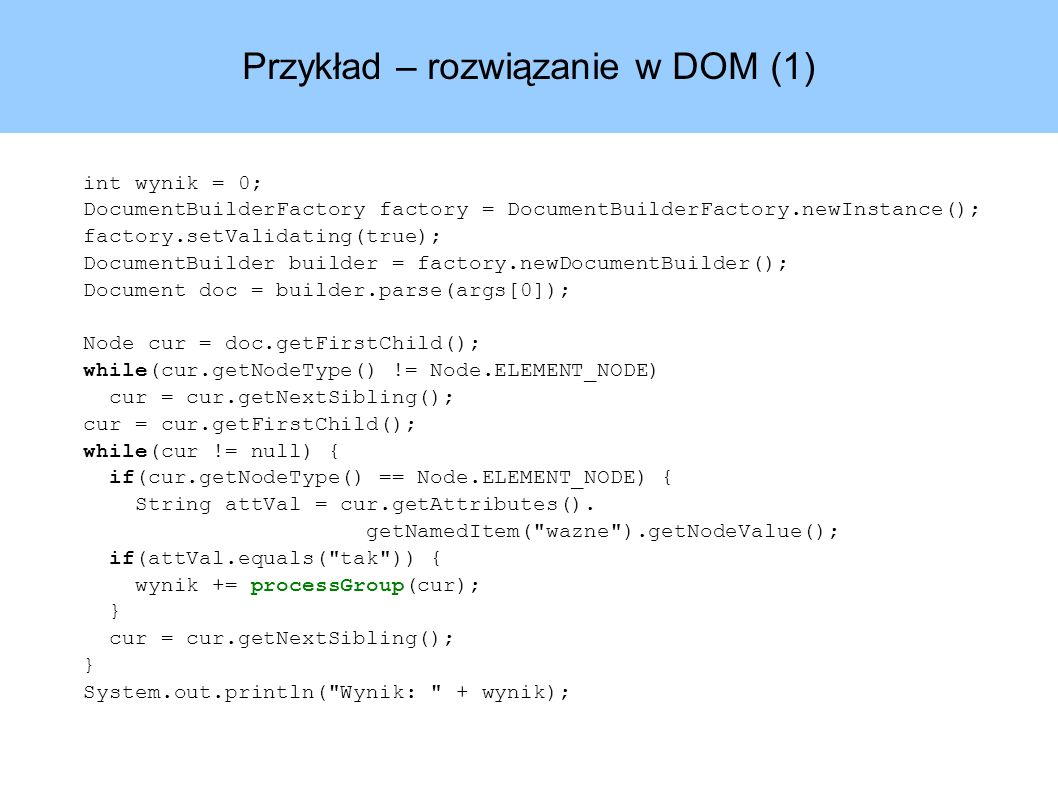 Przykład – rozwiązanie w DOM (1) int wynik = 0; DocumentBuilderFactory factory = DocumentBuilderFactory.newInstance(); factory.setValidating(true); DocumentBuilder builder = factory.newDocumentBuilder(); Document doc = builder.parse(args[0]); Node cur = doc.getFirstChild(); while(cur.getNodeType() != Node.ELEMENT_NODE) cur = cur.getNextSibling(); cur = cur.getFirstChild(); while(cur != null) { if(cur.getNodeType() == Node.ELEMENT_NODE) { String attVal = cur.getAttributes().