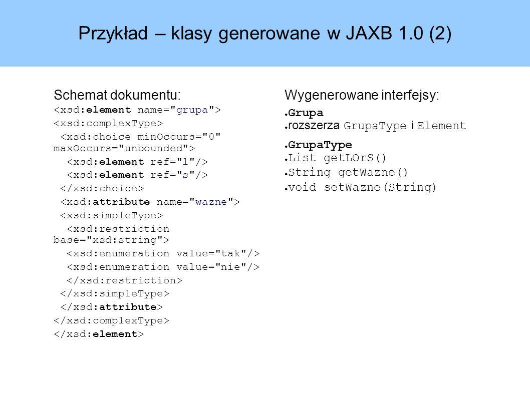 Przykład – klasy generowane w JAXB 1.0 (2) Schemat dokumentu: Wygenerowane interfejsy: ● Grupa ● rozszerza GrupaType i Element ● GrupaType ● List getLOrS() ● String getWazne() ● void setWazne(String)