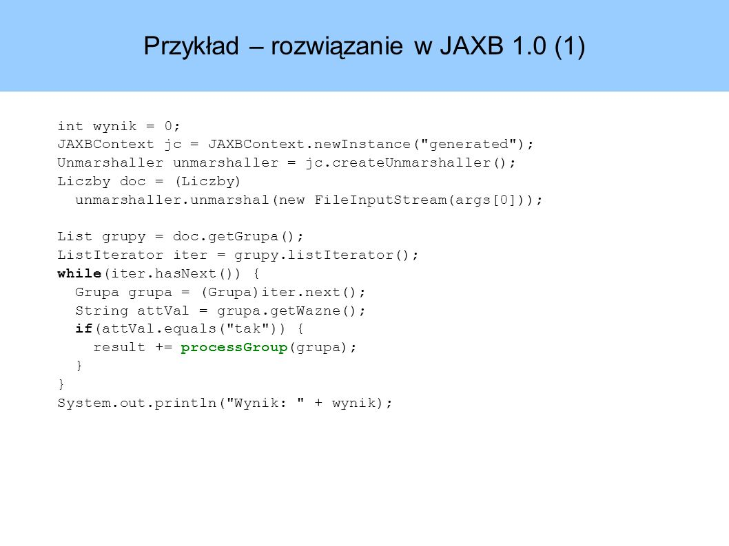 Przykład – rozwiązanie w JAXB 1.0 (1) int wynik = 0; JAXBContext jc = JAXBContext.newInstance( generated ); Unmarshaller unmarshaller = jc.createUnmarshaller(); Liczby doc = (Liczby) unmarshaller.unmarshal(new FileInputStream(args[0])); List grupy = doc.getGrupa(); ListIterator iter = grupy.listIterator(); while(iter.hasNext()) { Grupa grupa = (Grupa)iter.next(); String attVal = grupa.getWazne(); if(attVal.equals( tak )) { result += processGroup(grupa); } System.out.println( Wynik: + wynik);