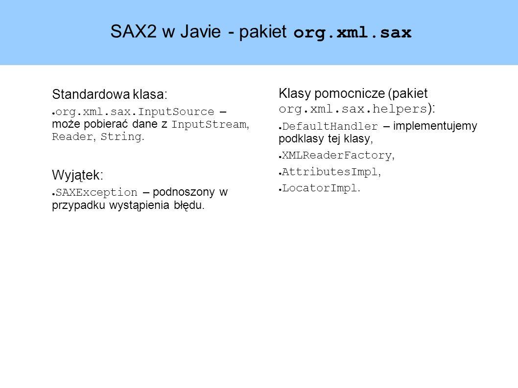 SAX2 w Javie - pakiet org.xml.sax Standardowa klasa: ● org.xml.sax.InputSource – może pobierać dane z InputStream, Reader, String.