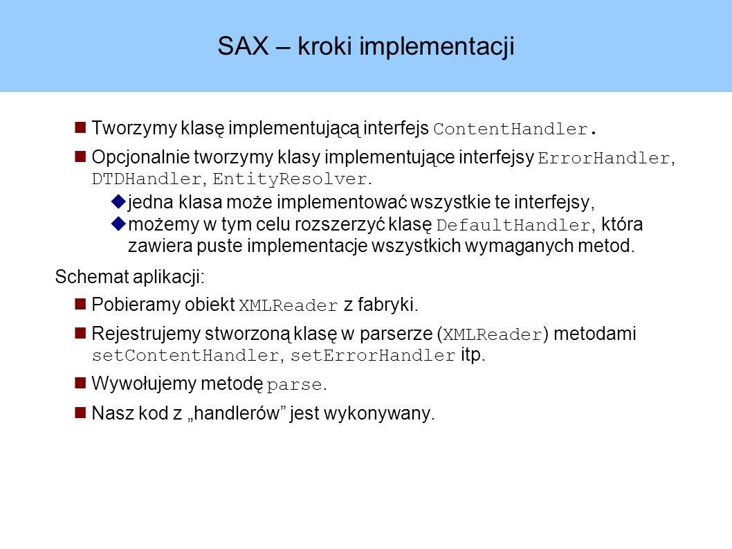 SAX – kroki implementacji Tworzymy klasę implementującą interfejs ContentHandler.