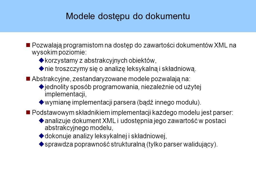 Modele dostępu do dokumentu Pozwalają programistom na dostęp do zawartości dokumentów XML na wysokim poziomie:  korzystamy z abstrakcyjnych obiektów,  nie troszczymy się o analizę leksykalną i składniową.