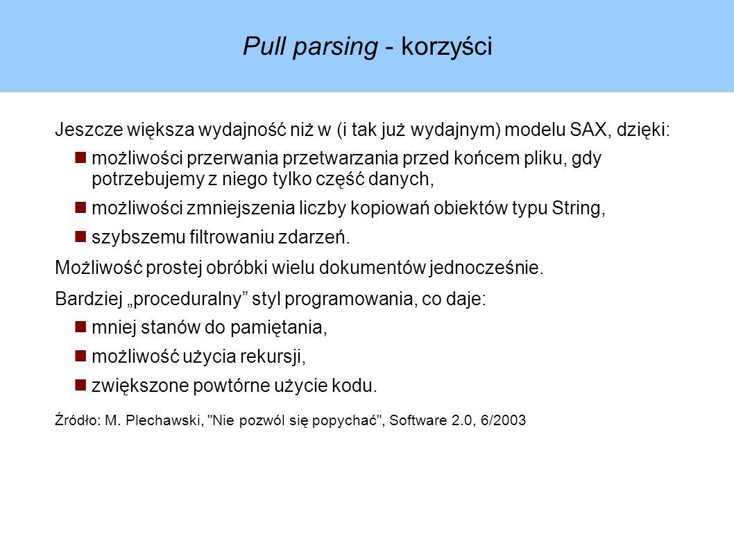 Pull parsing - korzyści Jeszcze większa wydajność niż w (i tak już wydajnym) modelu SAX, dzięki: możliwości przerwania przetwarzania przed końcem pliku, gdy potrzebujemy z niego tylko część danych, możliwości zmniejszenia liczby kopiowań obiektów typu String, szybszemu filtrowaniu zdarzeń.