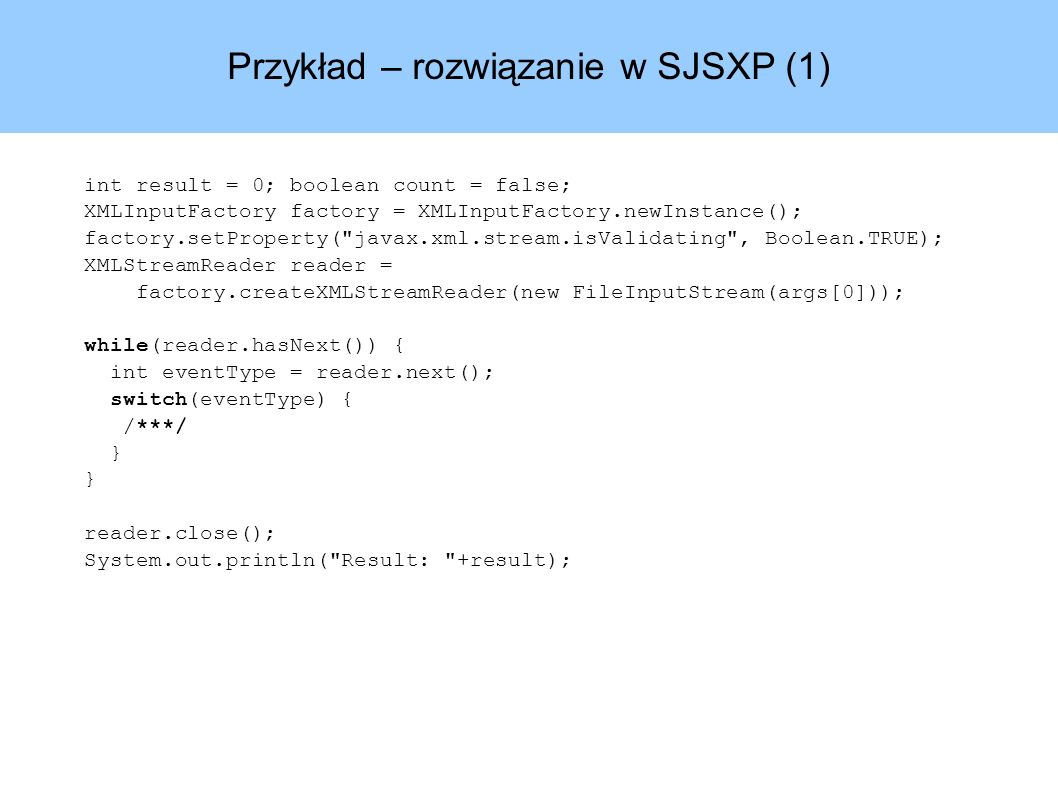 Przykład – rozwiązanie w SJSXP (1) int result = 0; boolean count = false; XMLInputFactory factory = XMLInputFactory.newInstance(); factory.setProperty( javax.xml.stream.isValidating , Boolean.TRUE); XMLStreamReader reader = factory.createXMLStreamReader(new FileInputStream(args[0])); while(reader.hasNext()) { int eventType = reader.next(); switch(eventType) { /***/ } reader.close(); System.out.println( Result: +result);
