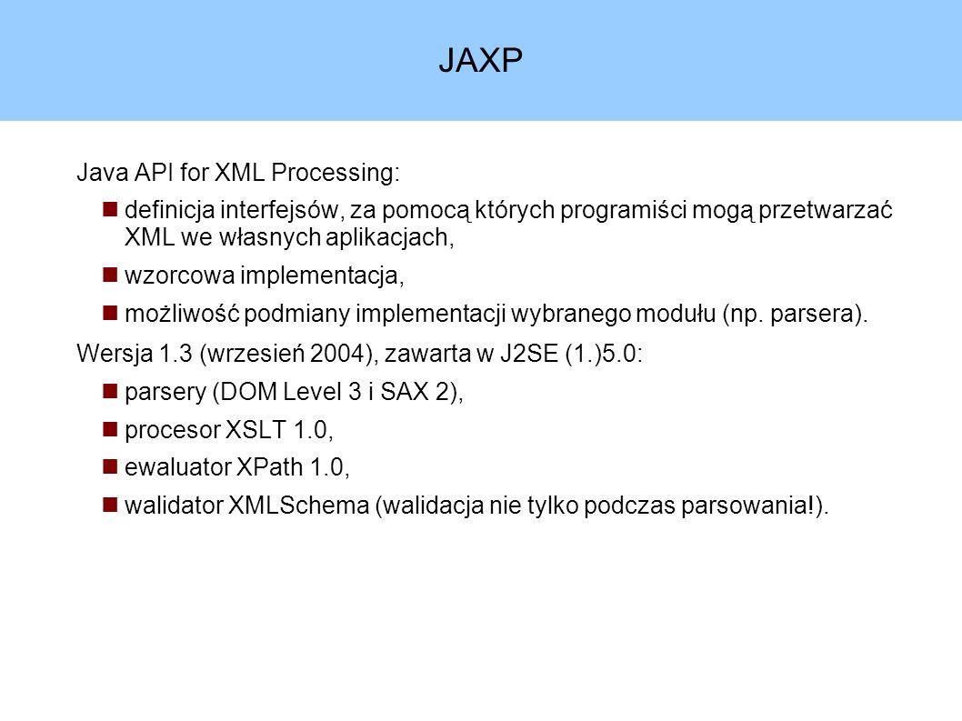 JAXP Java API for XML Processing: definicja interfejsów, za pomocą których programiści mogą przetwarzać XML we własnych aplikacjach, wzorcowa implementacja, możliwość podmiany implementacji wybranego modułu (np.