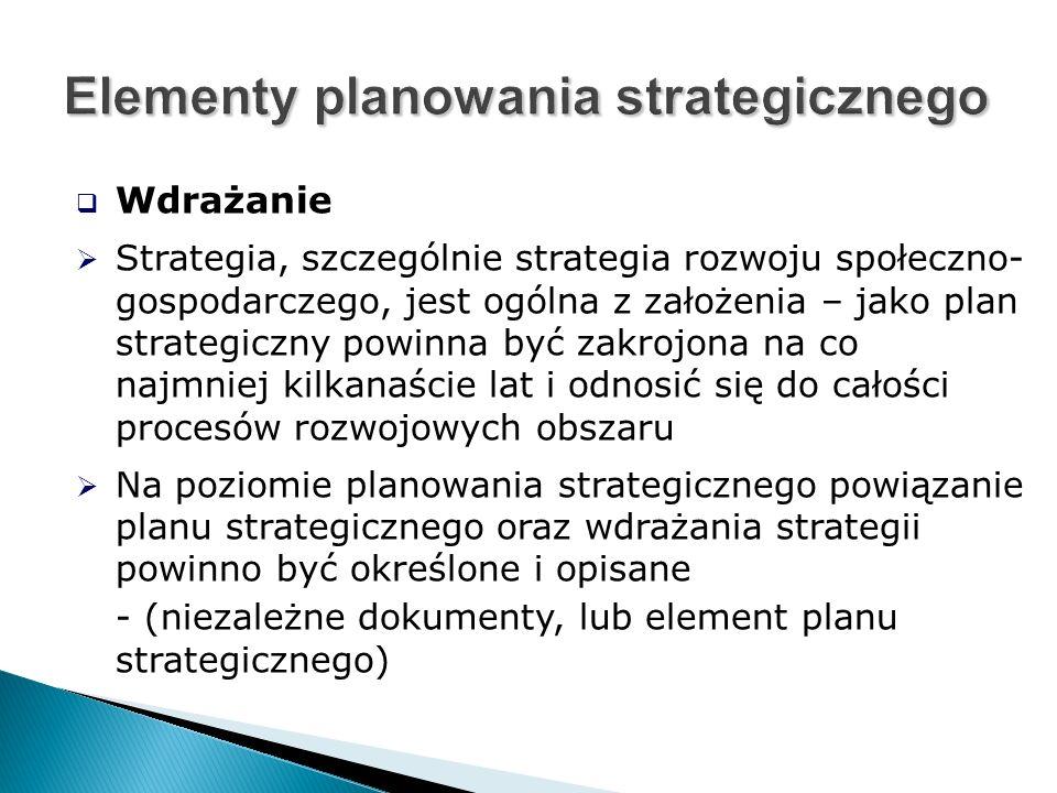  Wdrażanie  Strategia, szczególnie strategia rozwoju społeczno- gospodarczego, jest ogólna z założenia – jako plan strategiczny powinna być zakrojona na co najmniej kilkanaście lat i odnosić się do całości procesów rozwojowych obszaru  Na poziomie planowania strategicznego powiązanie planu strategicznego oraz wdrażania strategii powinno być określone i opisane - (niezależne dokumenty, lub element planu strategicznego)