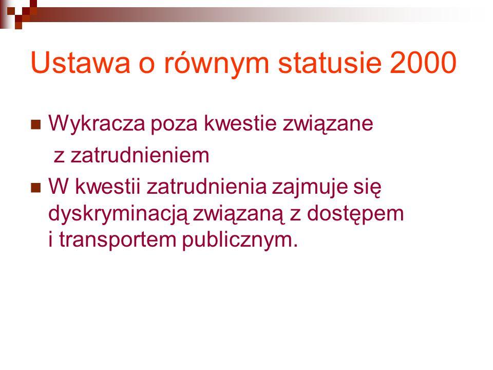 Ustawa o równym statusie 2000 Wykracza poza kwestie związane z zatrudnieniem W kwestii zatrudnienia zajmuje się dyskryminacją związaną z dostępem i transportem publicznym.