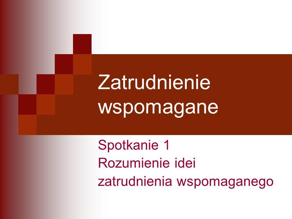 Zatrudnienie wspomagane Spotkanie 1 Rozumienie idei zatrudnienia wspomaganego