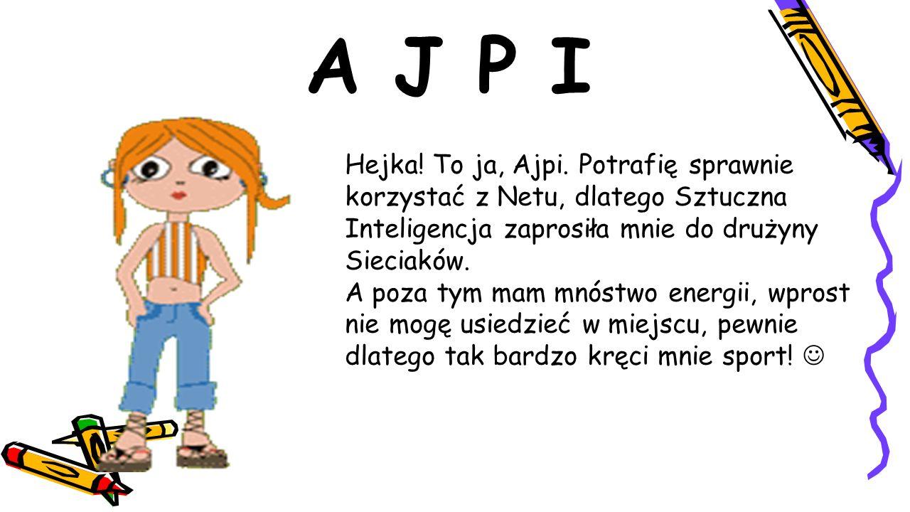 A J P I Hejka! To ja, Ajpi. Potrafię sprawnie korzystać z Netu, dlatego Sztuczna Inteligencja zaprosiła mnie do drużyny Sieciaków. A poza tym mam mnós