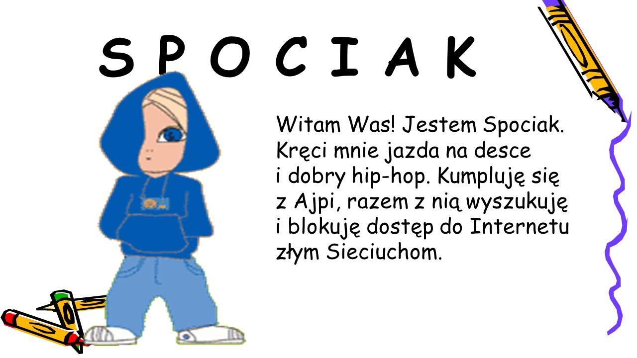 S P O C I A K Witam Was! Jestem Spociak. Kręci mnie jazda na desce i dobry hip-hop. Kumpluję się z Ajpi, razem z nią wyszukuję i blokuję dostęp do Int