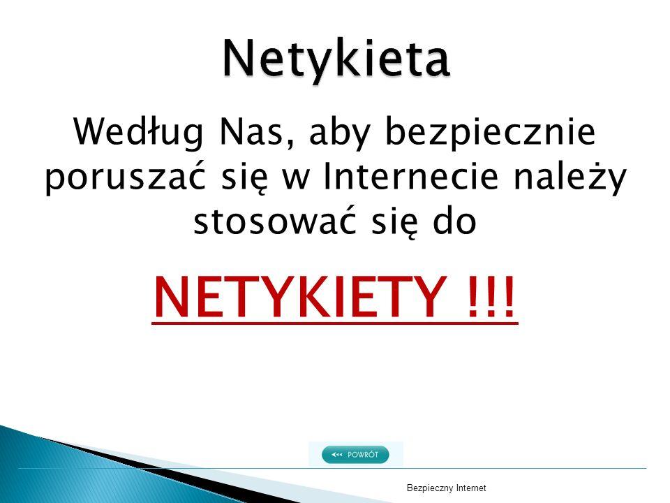 Według Nas, aby bezpiecznie poruszać się w Internecie należy stosować się do NETYKIETY !!! Bezpieczny Internet