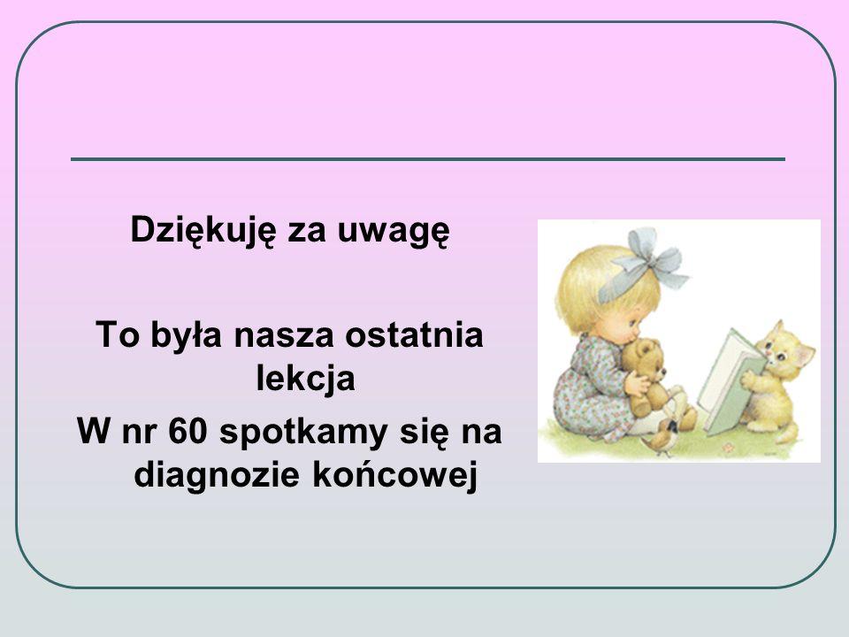 Dziękuję za uwagę To była nasza ostatnia lekcja W nr 60 spotkamy się na diagnozie końcowej