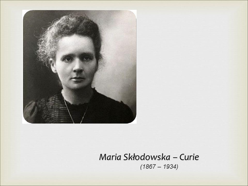 Maria Skłodowska – Curie (1867 – 1934)