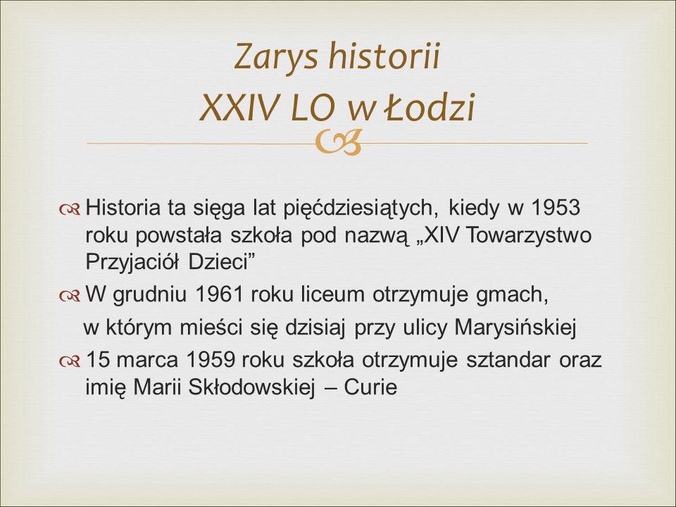 """  Historia ta sięga lat pięćdziesiątych, kiedy w 1953 roku powstała szkoła pod nazwą """"XIV Towarzystwo Przyjaciół Dzieci  W grudniu 1961 roku liceum otrzymuje gmach, w którym mieści się dzisiaj przy ulicy Marysińskiej  15 marca 1959 roku szkoła otrzymuje sztandar oraz imię Marii Skłodowskiej – Curie Zarys historii XXIV LO w Łodzi"""
