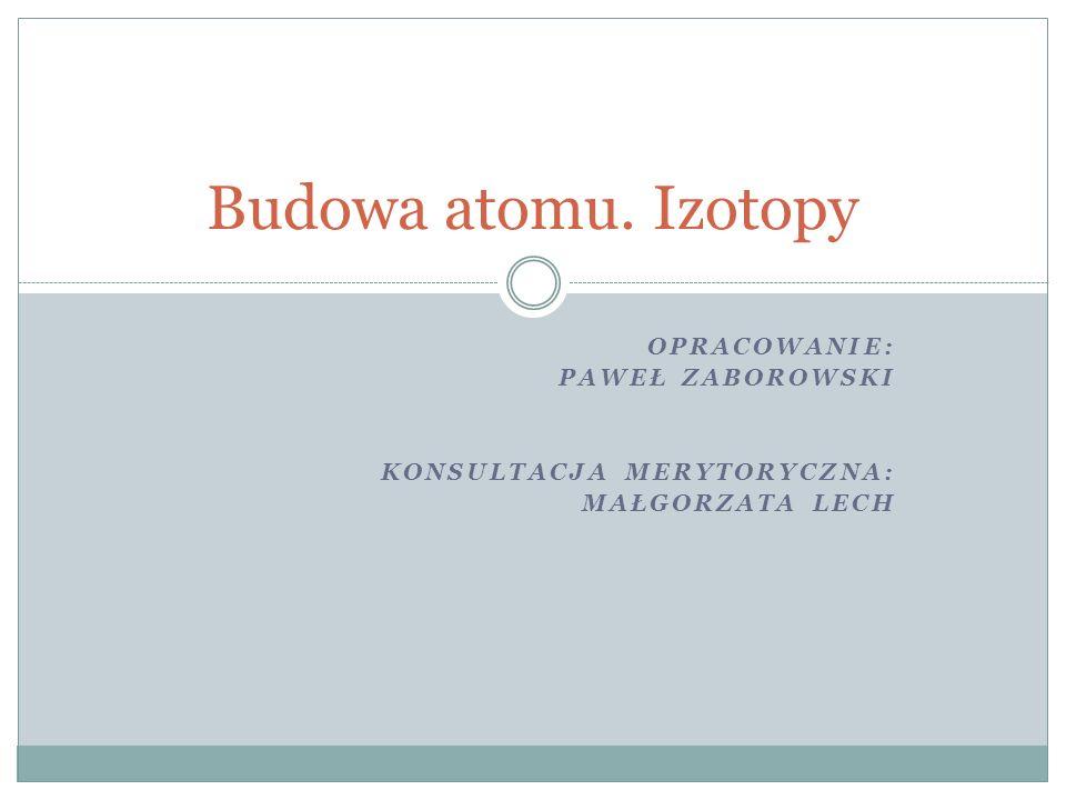 OPRACOWANIE: PAWEŁ ZABOROWSKI KONSULTACJA MERYTORYCZNA: MAŁGORZATA LECH Budowa atomu. Izotopy