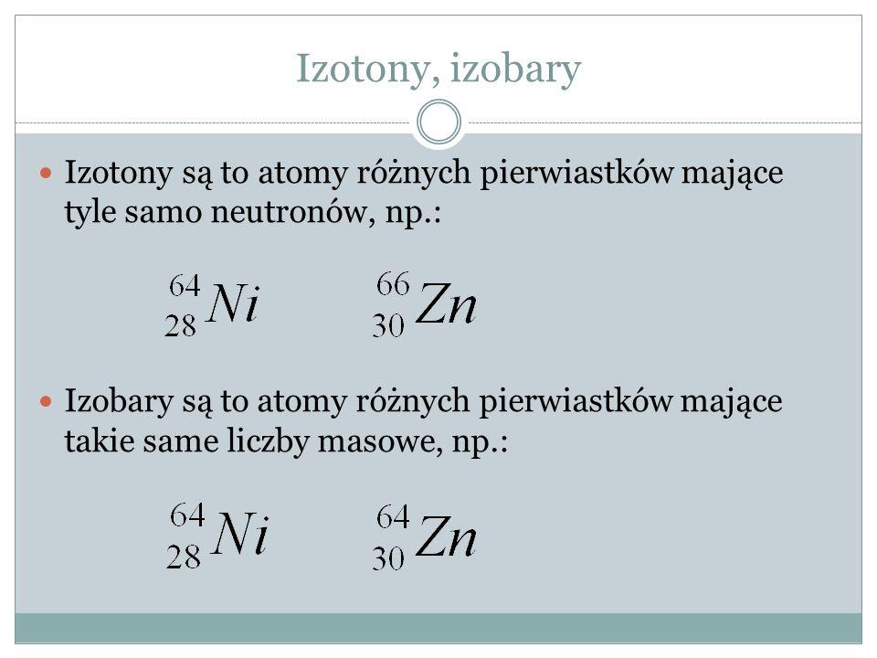 Izotony, izobary Izotony są to atomy różnych pierwiastków mające tyle samo neutronów, np.: Izobary są to atomy różnych pierwiastków mające takie same liczby masowe, np.: