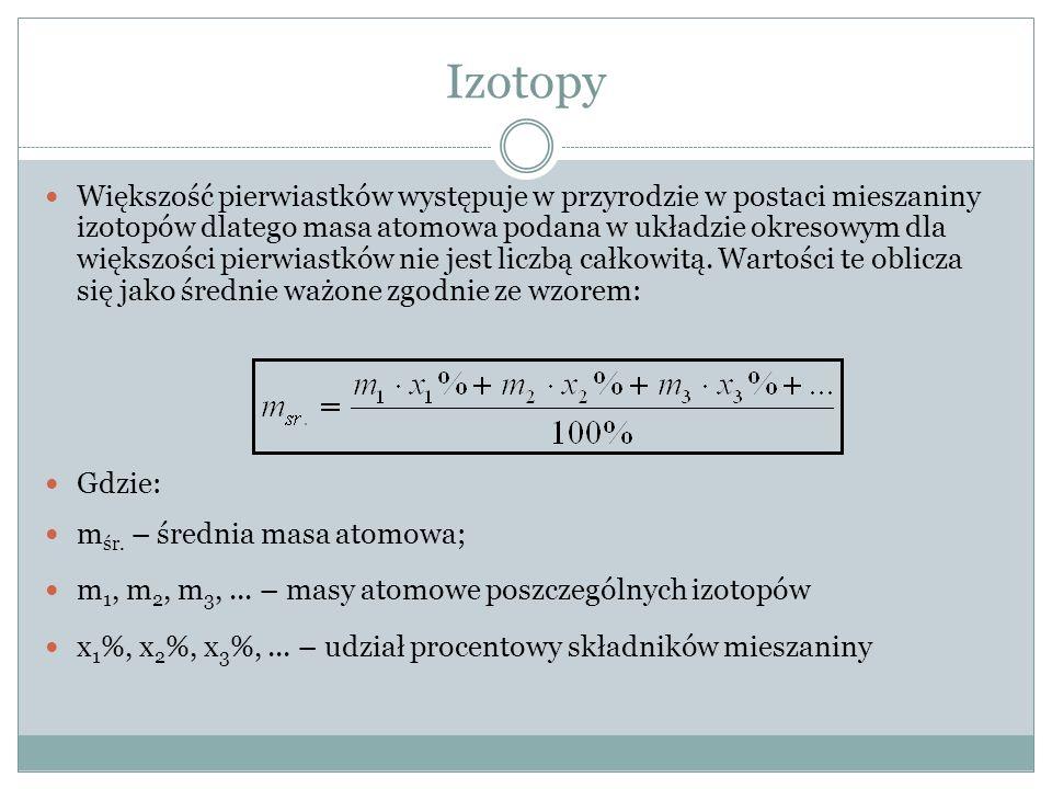 Izotopy Większość pierwiastków występuje w przyrodzie w postaci mieszaniny izotopów dlatego masa atomowa podana w układzie okresowym dla większości pierwiastków nie jest liczbą całkowitą.