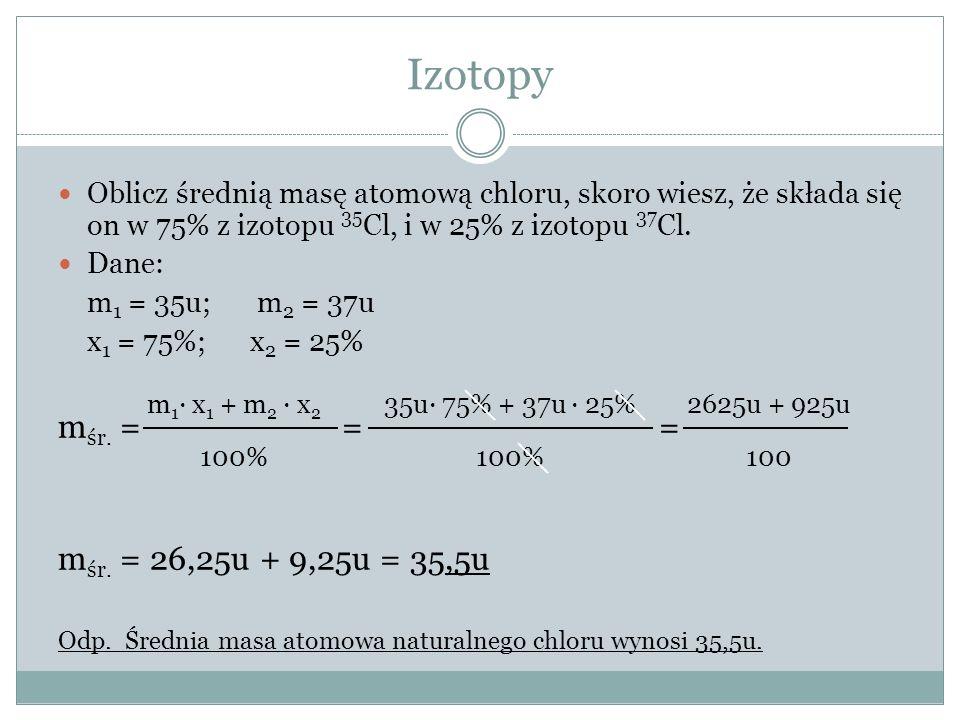 Izotopy Oblicz średnią masę atomową chloru, skoro wiesz, że składa się on w 75% z izotopu 35 Cl, i w 25% z izotopu 37 Cl.