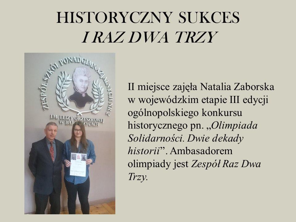 HISTORYCZNY SUKCES I RAZ DWA TRZY II miejsce zajęła Natalia Zaborska w wojewódzkim etapie III edycji ogólnopolskiego konkursu historycznego pn.