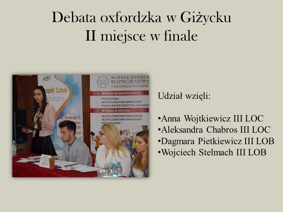 Debata oxfordzka w Gi ż ycku II miejsce w finale Udział wzięli: Anna Wojtkiewicz III LOC Aleksandra Chabros III LOC Dagmara Pietkiewicz III LOB Wojciech Stelmach III LOB