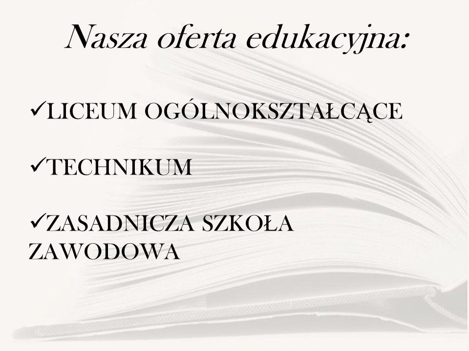 Nasza oferta edukacyjna: LICEUM OGÓLNOKSZTA Ł C Ą CE TECHNIKUM ZASADNICZA SZKO Ł A ZAWODOWA