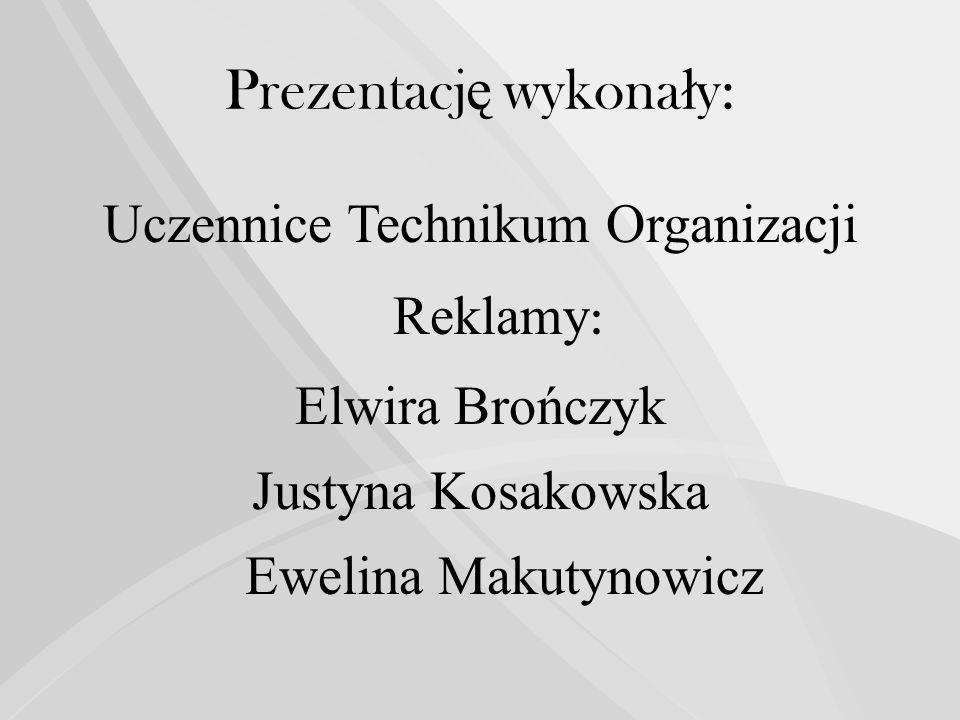 Prezentacj ę wykona ł y: Uczennice Technikum Organizacji Reklamy : Elwira Brończyk Justyna Kosakowska Ewelina Makutynowicz
