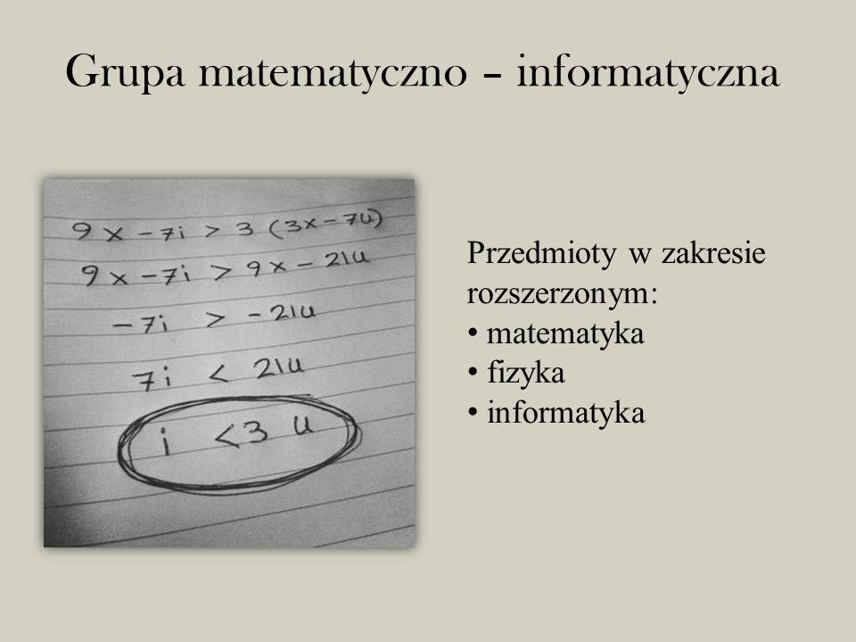 Grupa matematyczno – informatyczna Przedmioty w zakresie rozszerzonym: matematyka fizyka informatyka