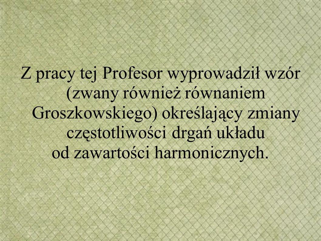 Z pracy tej Profesor wyprowadził wzór (zwany również równaniem Groszkowskiego) określający zmiany częstotliwości drgań układu od zawartości harmonicznych.